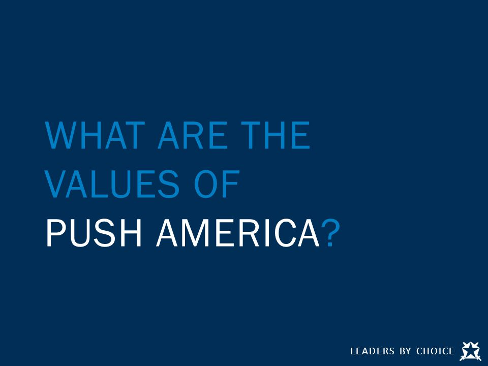 LEADERS BY CHOICE WHAT ARE THE VALUES OF PUSH AMERICA