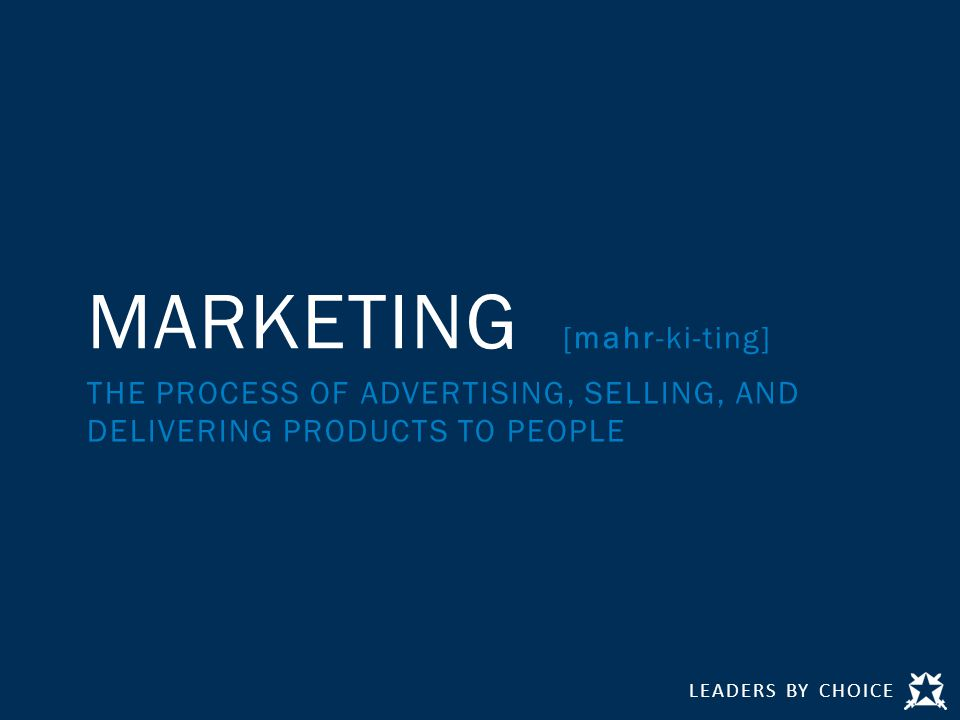 LEADERS BY CHOICE MARKETING [mahr-ki-ting] THE PROCESS OF ADVERTISING, SELLING, AND DELIVERING PRODUCTS TO PEOPLE
