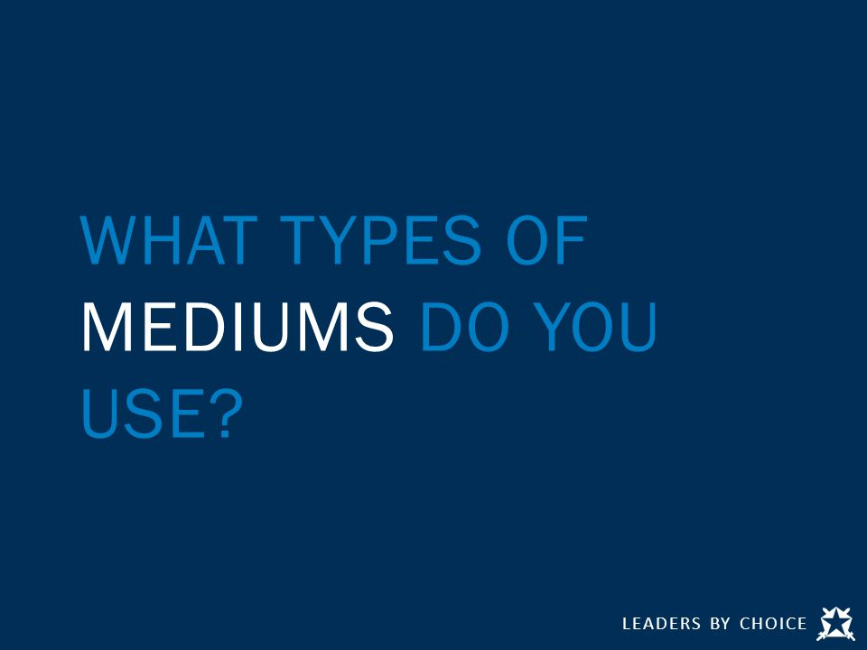 LEADERS BY CHOICE WHAT TYPES OF MEDIUMS DO YOU USE