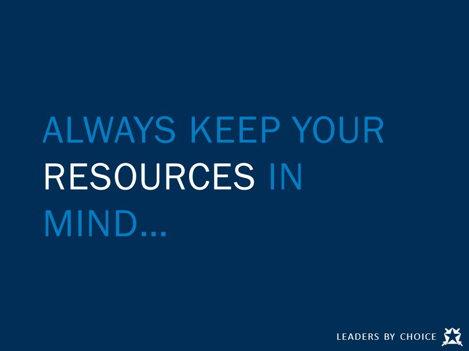 LEADERS BY CHOICE ALWAYS KEEP YOUR RESOURCES IN MIND…