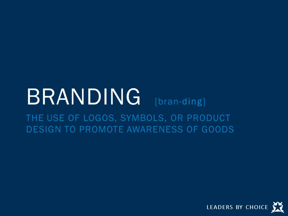 LEADERS BY CHOICE BRANDING [bran-ding] THE USE OF LOGOS, SYMBOLS, OR PRODUCT DESIGN TO PROMOTE AWARENESS OF GOODS