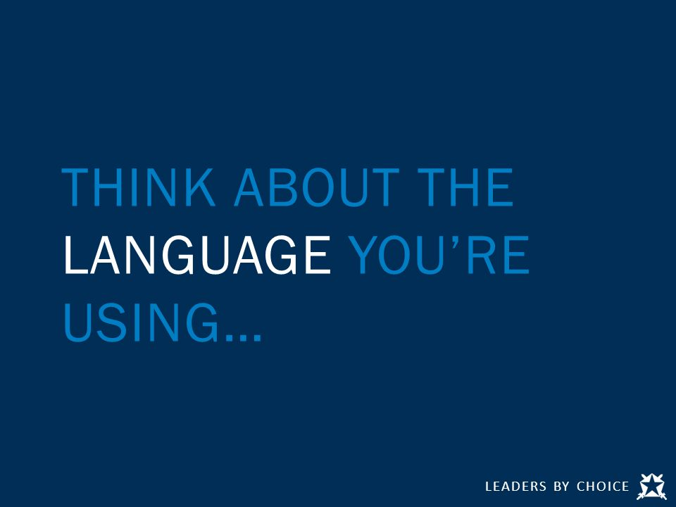 LEADERS BY CHOICE THINK ABOUT THE LANGUAGE YOU'RE USING…