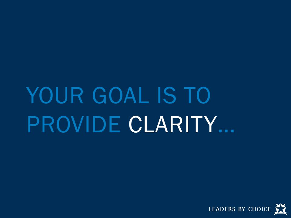 LEADERS BY CHOICE YOUR GOAL IS TO PROVIDE CLARITY…