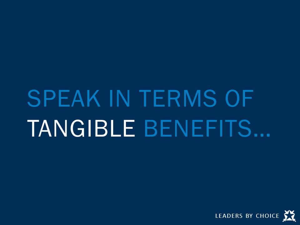 LEADERS BY CHOICE SPEAK IN TERMS OF TANGIBLE BENEFITS…