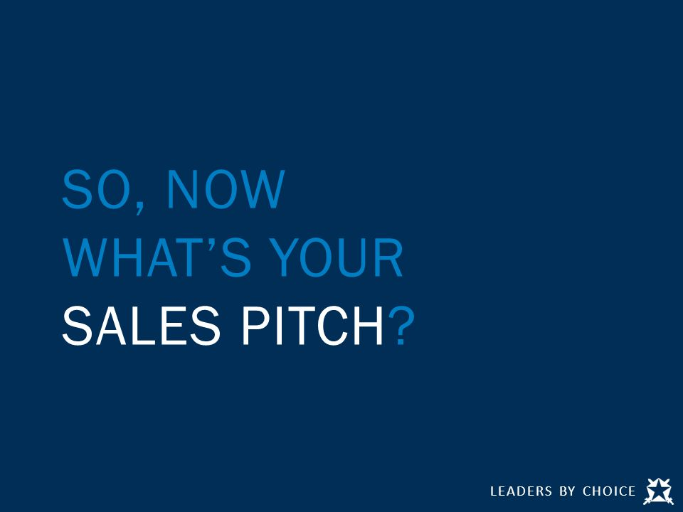 LEADERS BY CHOICE SO, NOW WHAT'S YOUR SALES PITCH