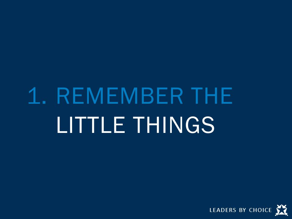 LEADERS BY CHOICE 1.REMEMBER THE LITTLE THINGS