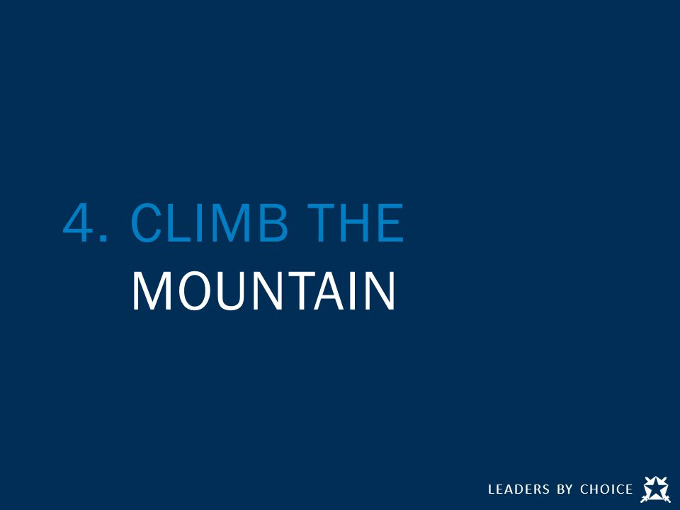 LEADERS BY CHOICE 4.CLIMB THE MOUNTAIN
