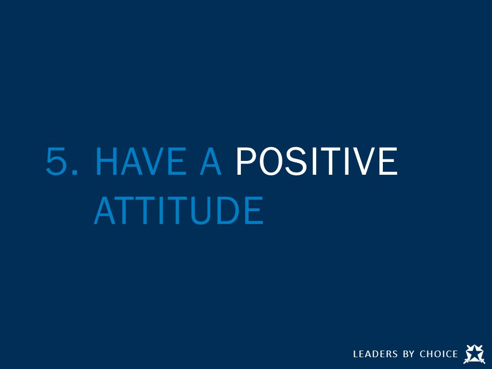 LEADERS BY CHOICE 5.HAVE A POSITIVE ATTITUDE