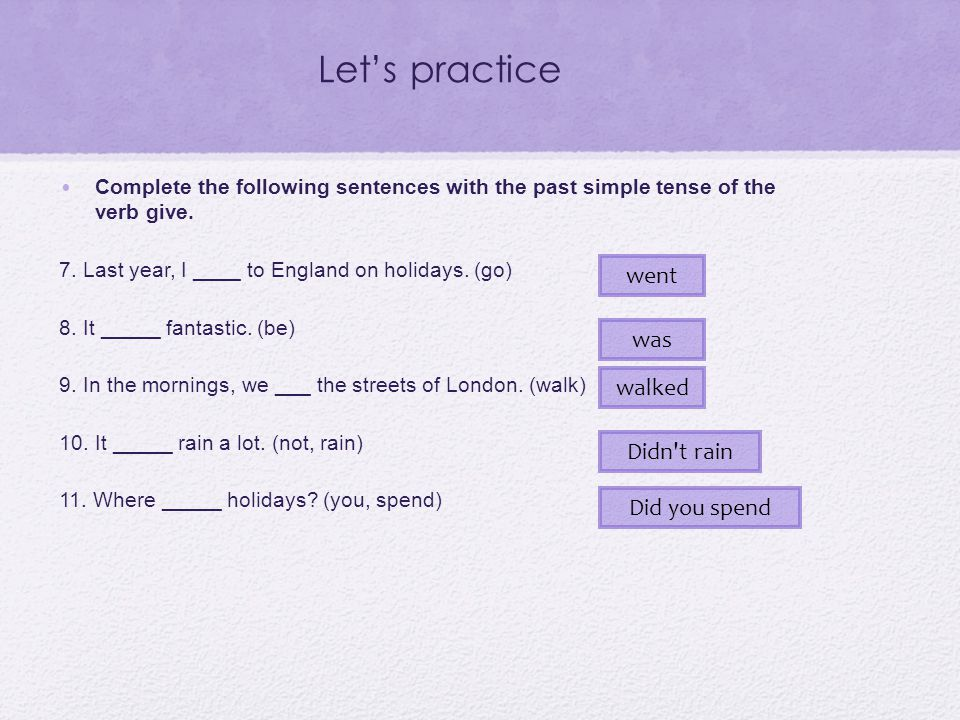 Let's practice Complete the following sentences with the past simple tense of the verb give. 7. Last year, I ____ to England on holidays. (go) 8. It _