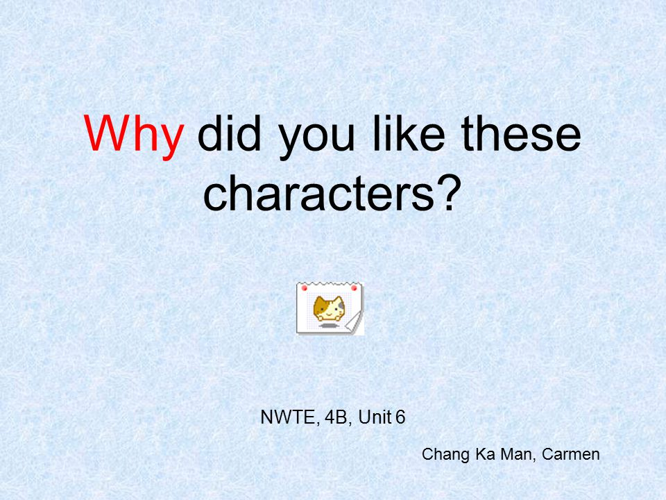 Why did you like these characters NWTE, 4B, Unit 6 Chang Ka Man, Carmen