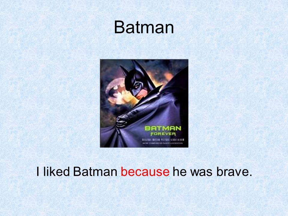 Batman I liked Batman because he was brave.