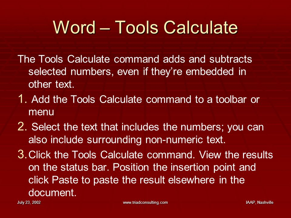 July 23, 2002www.triadconsulting.comIAAP, Nashville Word – Tools Calculate The Tools Calculate command adds and subtracts selected numbers, even if they're embedded in other text.
