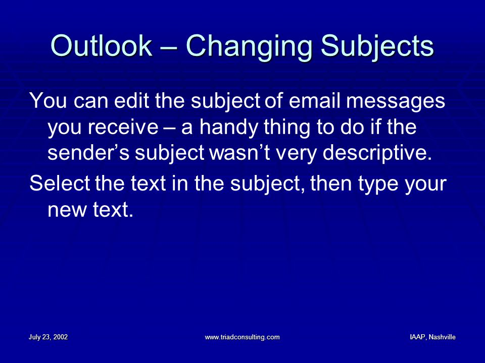 July 23, 2002www.triadconsulting.comIAAP, Nashville Outlook – Changing Subjects You can edit the subject of email messages you receive – a handy thing to do if the sender's subject wasn't very descriptive.