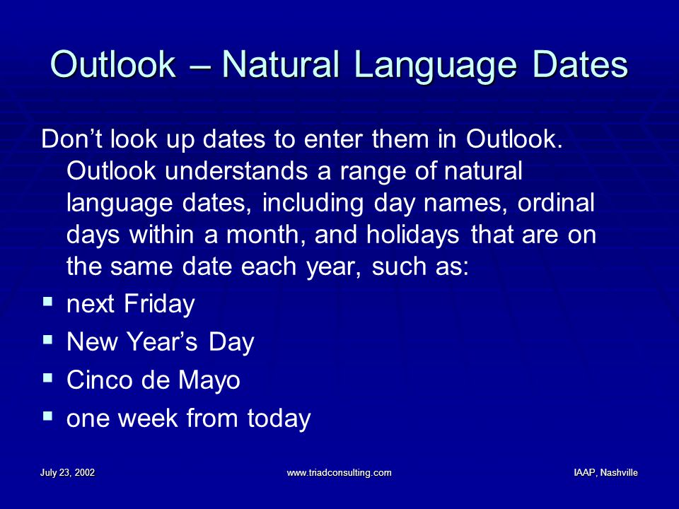July 23, 2002www.triadconsulting.comIAAP, Nashville Outlook – Natural Language Dates Don't look up dates to enter them in Outlook. Outlook understands