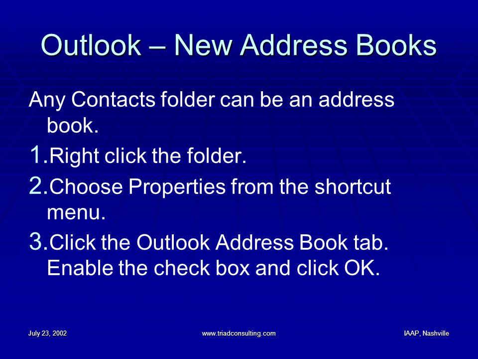 July 23, 2002www.triadconsulting.comIAAP, Nashville Outlook – New Address Books Any Contacts folder can be an address book. 1. Right click the folder.