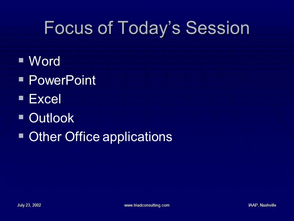 July 23, 2002www.triadconsulting.comIAAP, Nashville Focus of Today's Session  Word  PowerPoint  Excel  Outlook  Other Office applications