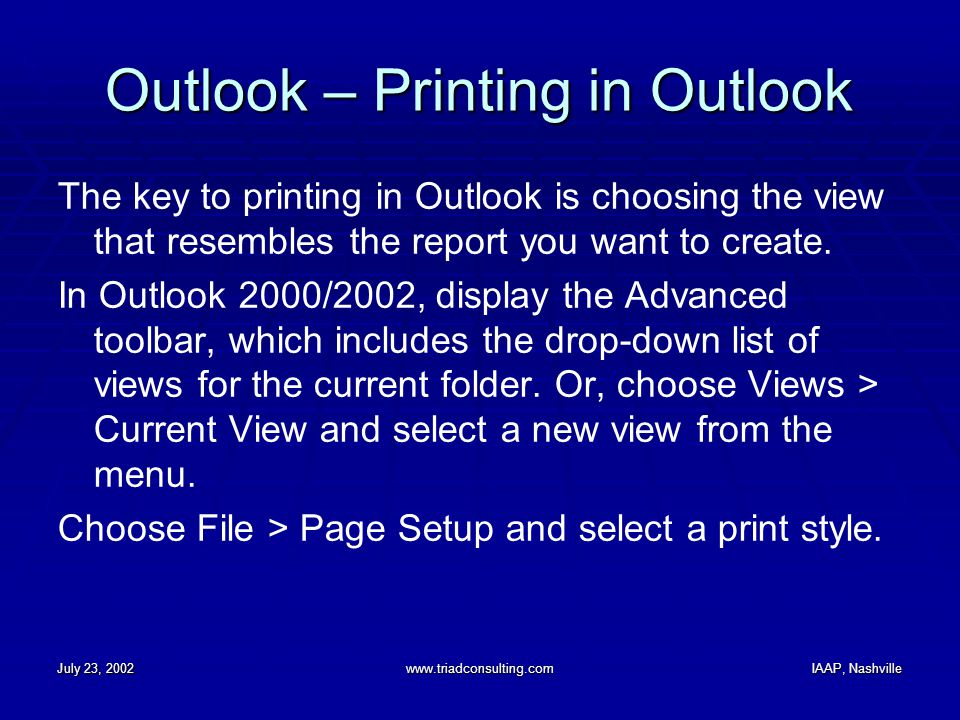July 23, 2002www.triadconsulting.comIAAP, Nashville Outlook – Printing in Outlook The key to printing in Outlook is choosing the view that resembles the report you want to create.