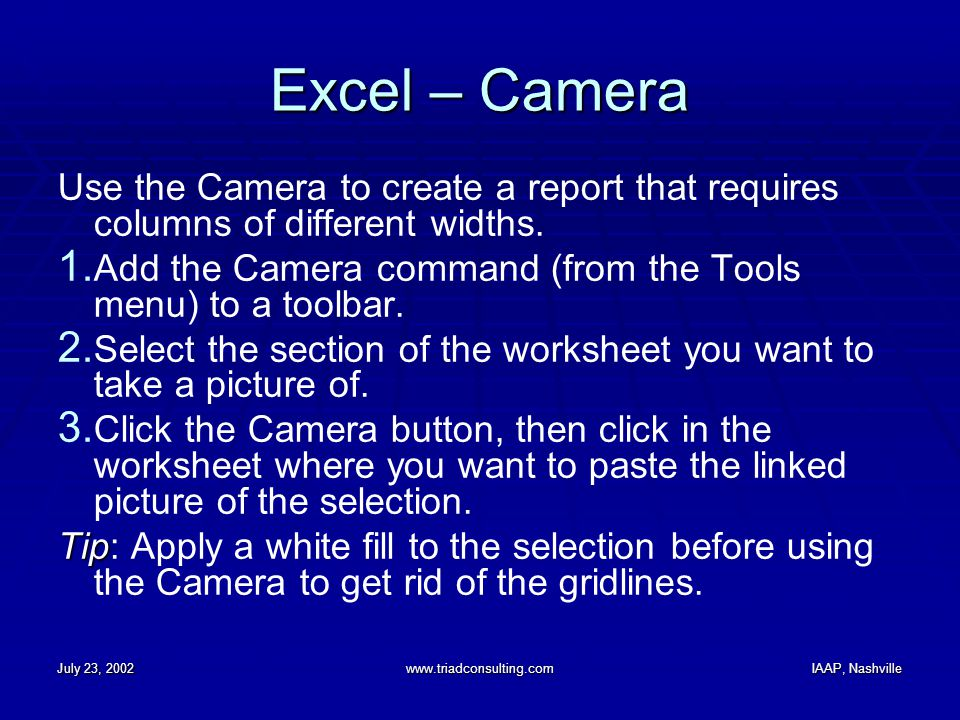 July 23, 2002www.triadconsulting.comIAAP, Nashville Excel – Camera Use the Camera to create a report that requires columns of different widths. 1. Add