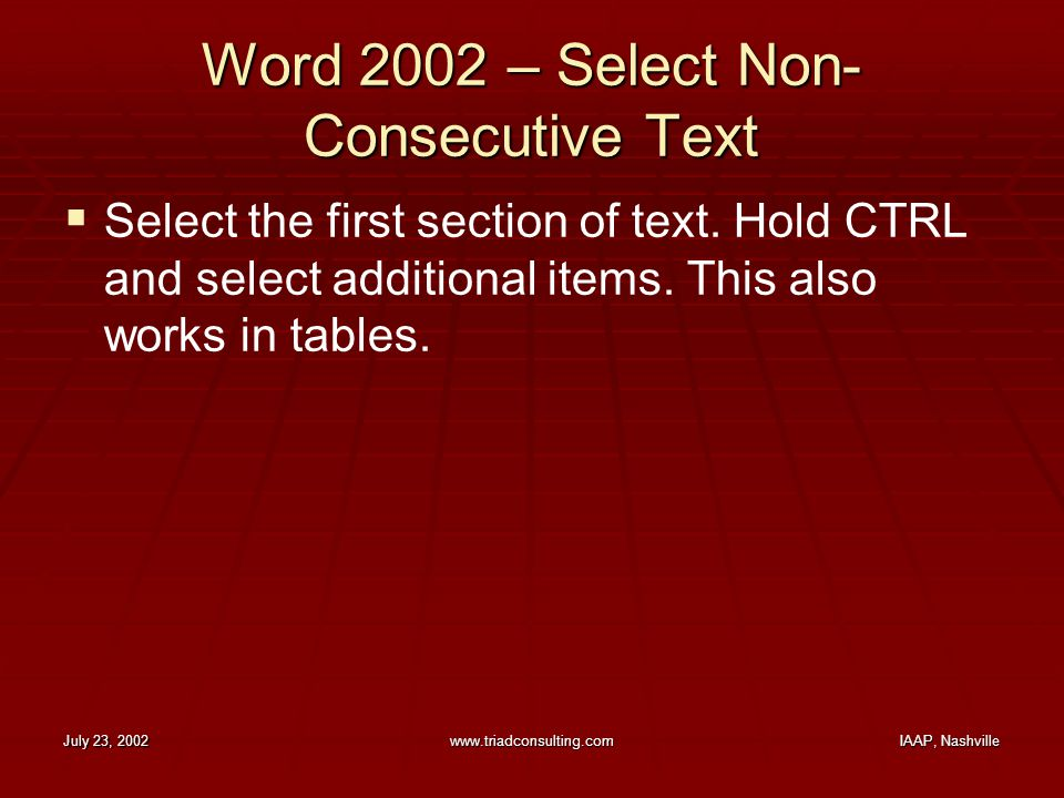 July 23, 2002www.triadconsulting.comIAAP, Nashville Word 2002 – Select Non- Consecutive Text  Select the first section of text. Hold CTRL and select