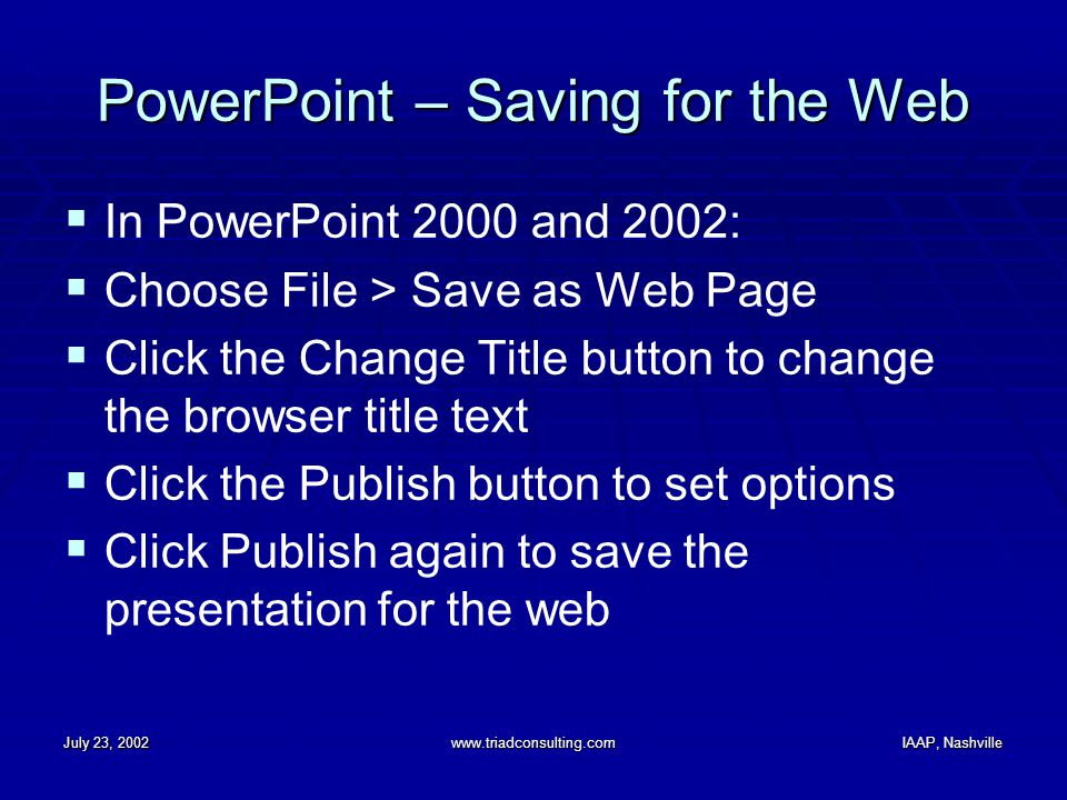 July 23, 2002www.triadconsulting.comIAAP, Nashville PowerPoint – Saving for the Web  In PowerPoint 2000 and 2002:  Choose File > Save as Web Page  Click the Change Title button to change the browser title text  Click the Publish button to set options  Click Publish again to save the presentation for the web