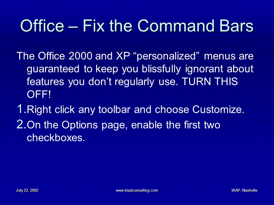"July 23, 2002www.triadconsulting.comIAAP, Nashville Office – Fix the Command Bars The Office 2000 and XP ""personalized"" menus are guaranteed to keep y"