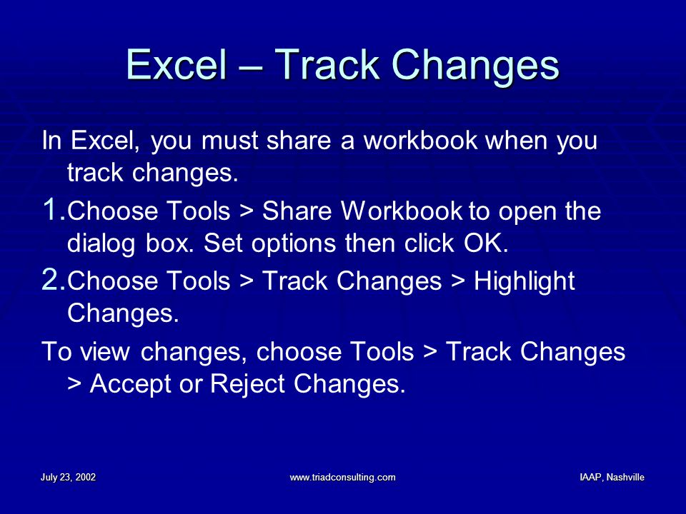 July 23, 2002www.triadconsulting.comIAAP, Nashville Excel – Track Changes In Excel, you must share a workbook when you track changes.