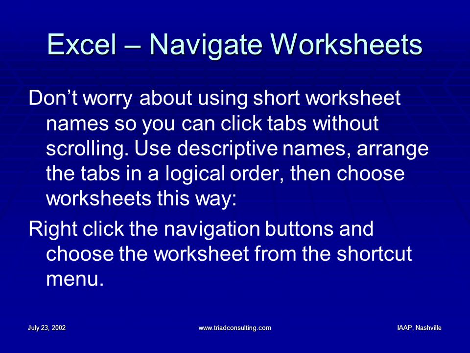 July 23, 2002www.triadconsulting.comIAAP, Nashville Excel – Navigate Worksheets Don't worry about using short worksheet names so you can click tabs without scrolling.