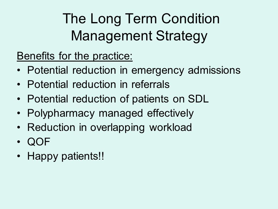 The Long Term Condition Management Strategy Benefits for the practice: Potential reduction in emergency admissions Potential reduction in referrals Potential reduction of patients on SDL Polypharmacy managed effectively Reduction in overlapping workload QOF Happy patients!!