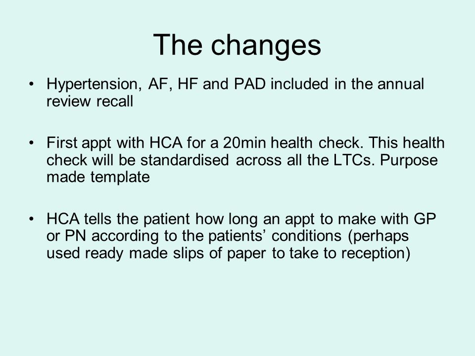 The changes Hypertension, AF, HF and PAD included in the annual review recall First appt with HCA for a 20min health check.