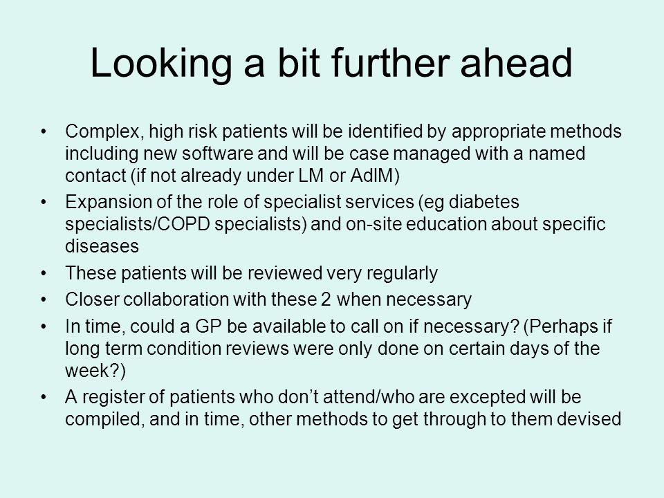 Looking a bit further ahead Complex, high risk patients will be identified by appropriate methods including new software and will be case managed with a named contact (if not already under LM or AdlM) Expansion of the role of specialist services (eg diabetes specialists/COPD specialists) and on-site education about specific diseases These patients will be reviewed very regularly Closer collaboration with these 2 when necessary In time, could a GP be available to call on if necessary.