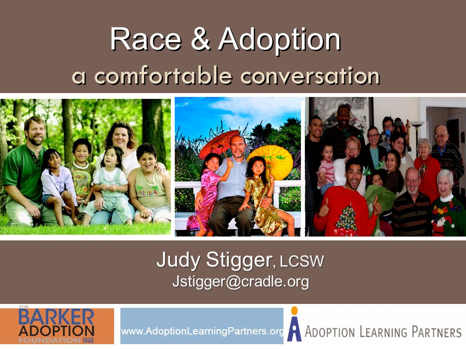 Race & Adoption a comfortable conversation Race & Adoption a comfortable conversation Judy Stigger, LCSW Jstigger@cradle.org www.AdoptionLearningPartners.org