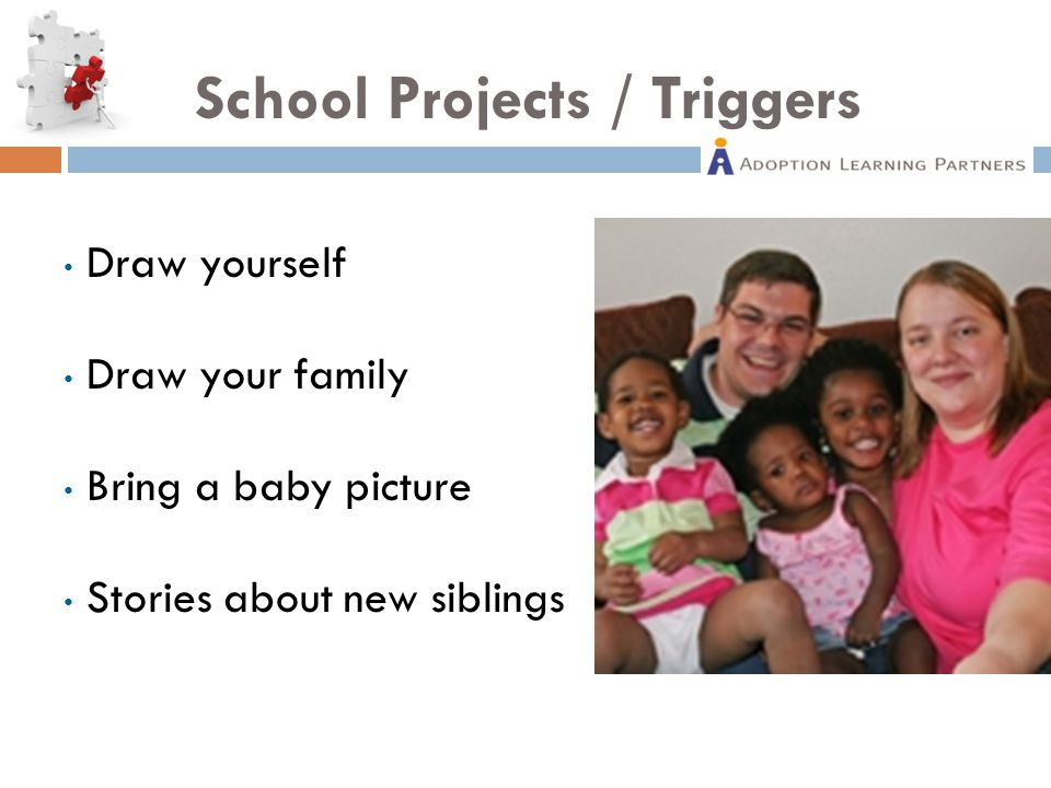 School Projects / Triggers Draw yourself Draw your family Bring a baby picture Stories about new siblings
