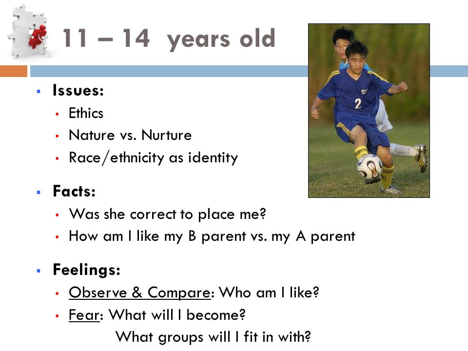 11 – 14 years old  Issues: Ethics Nature vs.