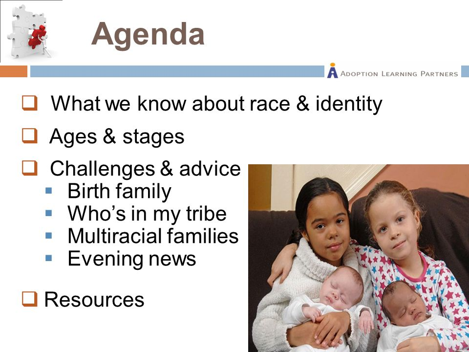  What we know about race & identity  Ages & stages  Challenges & advice  Birth family  Who's in my tribe  Multiracial families  Evening news  Resources Agenda