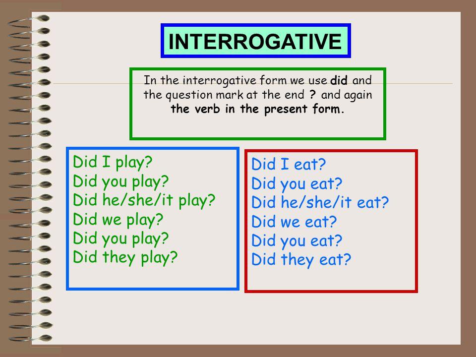 INTERROGATIVE Did I play? Did you play? Did he/she/it play? Did we play? Did you play? Did they play? In the interrogative form we use did and the que