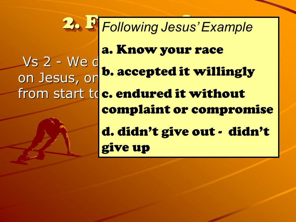2. Focus on Jesus Vs 2 - We do this by keeping our eyes on Jesus, on whom our faith depends from start to finish (Heb 12) Vs 2 - We do this by keeping
