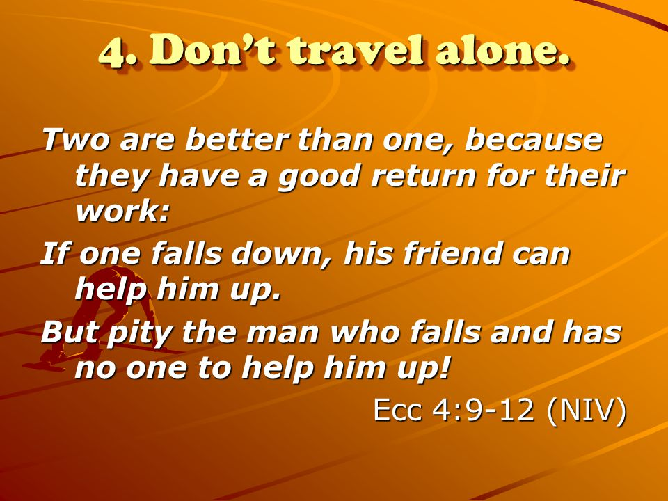 4. Don't travel alone. Two are better than one, because they have a good return for their work: If one falls down, his friend can help him up. But pit