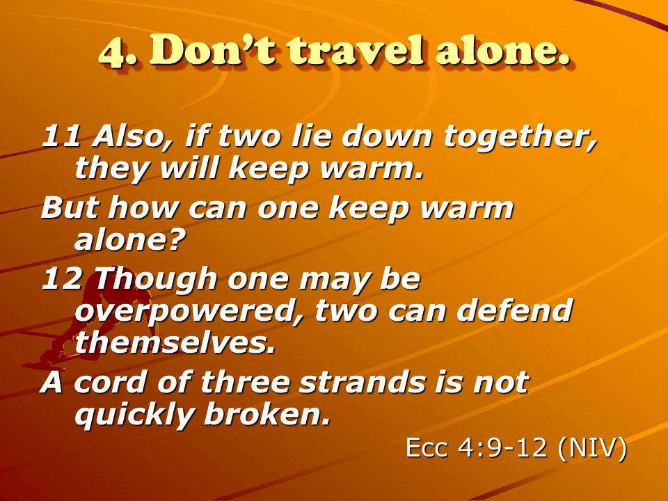 4. Don't travel alone. 11 Also, if two lie down together, they will keep warm. But how can one keep warm alone? 12 Though one may be overpowered, two