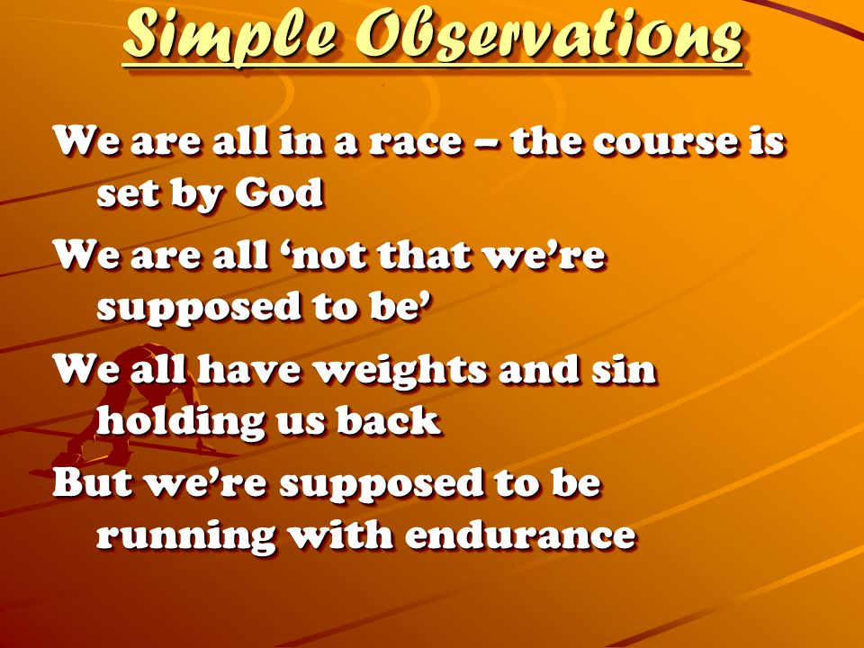 Simple Observations We are all in a race – the course is set by God We are all 'not that we're supposed to be' We all have weights and sin holding us