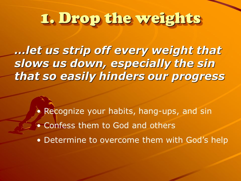 1. Drop the weights …let us strip off every weight that slows us down, especially the sin that so easily hinders our progress Recognize your habits, h