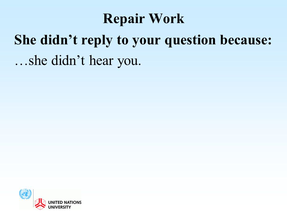 Repair Work She didn't reply to your question because: …she didn't hear you.