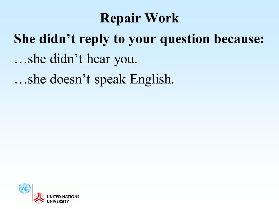 Repair Work She didn't reply to your question because: …she didn't hear you. …she doesn't speak English.