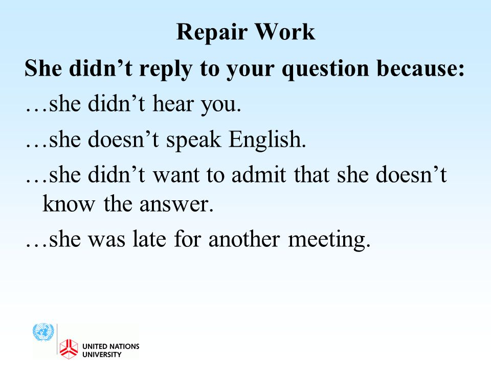 Repair Work She didn't reply to your question because: …she didn't hear you. …she doesn't speak English. …she didn't want to admit that she doesn't kn