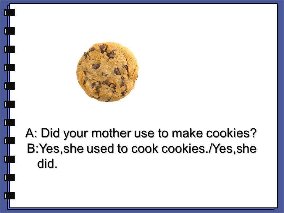 A: Did your mother use to make cookies? A: Did your mother use to make cookies? B:Yes,she used to cook cookies./Yes,she B:Yes,she used to cook cookies