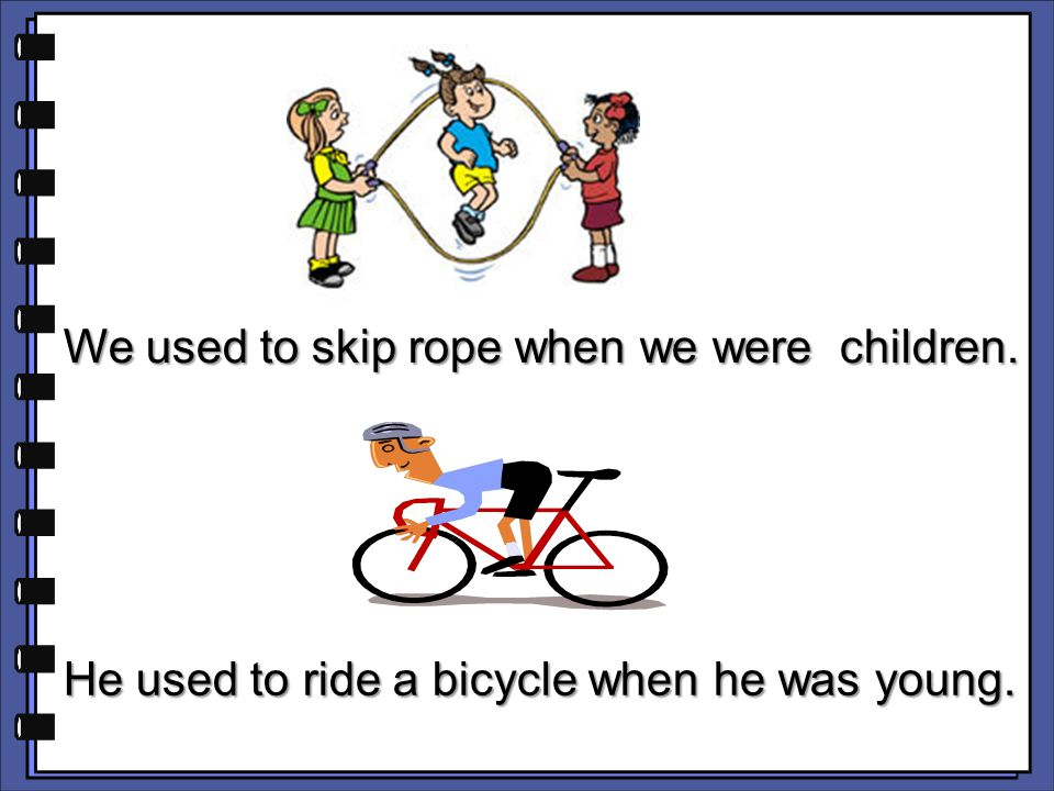 We used to skip rope when we were children. We used to skip rope when we were children. He used to ride a bicycle when he was young. He used to ride a