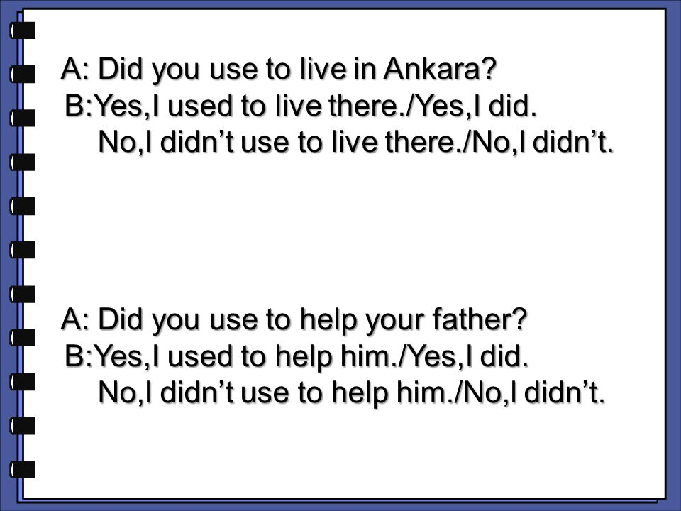 A: Did you use to live in Ankara? A: Did you use to live in Ankara? B:Yes,I used to live there./Yes,I did. B:Yes,I used to live there./Yes,I did. No,l