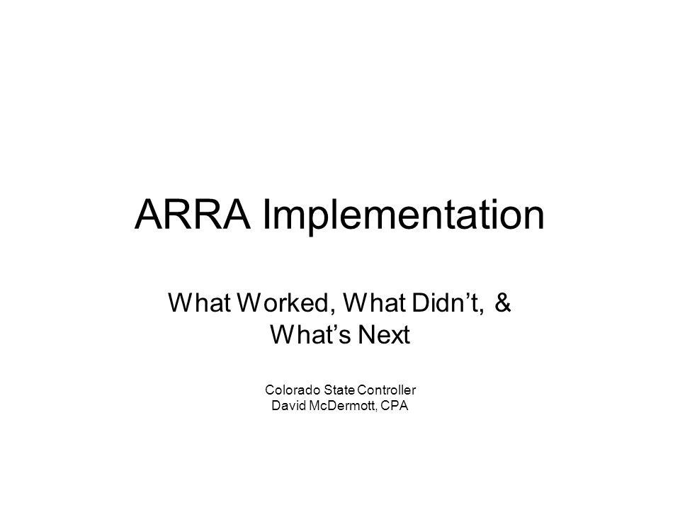 ARRA Implementation What Worked, What Didn't, & What's Next Colorado State Controller David McDermott, CPA