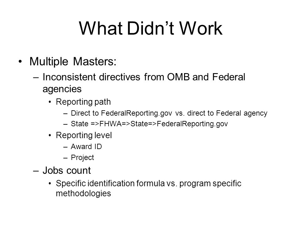 What Didn't Work Multiple Masters: –Inconsistent directives from OMB and Federal agencies Reporting path –Direct to FederalReporting.gov vs. direct to