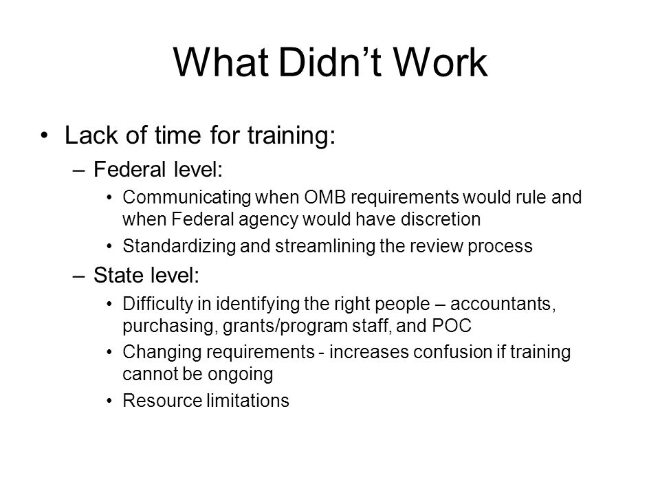 What Didn't Work Lack of time for training: –Federal level: Communicating when OMB requirements would rule and when Federal agency would have discreti