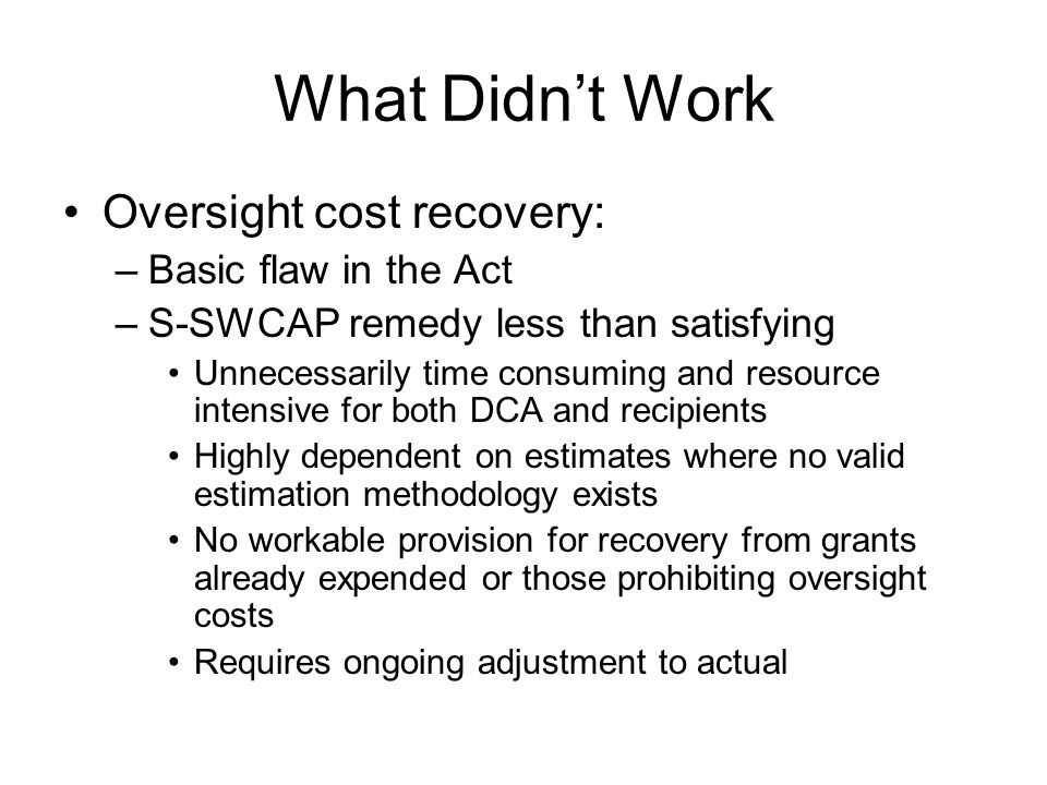 What Didn't Work Oversight cost recovery: –Basic flaw in the Act –S-SWCAP remedy less than satisfying Unnecessarily time consuming and resource intens